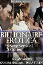 BILLIONAIRE EROTICA - 3 Sexy, Sensual Stories! ebook by Sandra Sinclair, Logan Woods, Dara Tulen