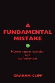 A Fundamental Mistake - Human nature, coercion and bad behaviour ebook by Dr Graham Cliff