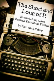 The Short and Long of It - Expand, Adapt, and Publish Your Short Fiction ebook by Paul Alan Fahey