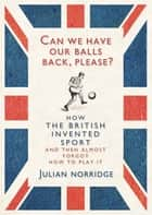Can We Have Our Balls Back, Please? ebook by Julian Norridge