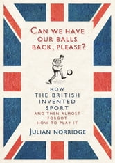 Can We Have Our Balls Back, Please? - How the British Invented Sport ebook by Julian Norridge