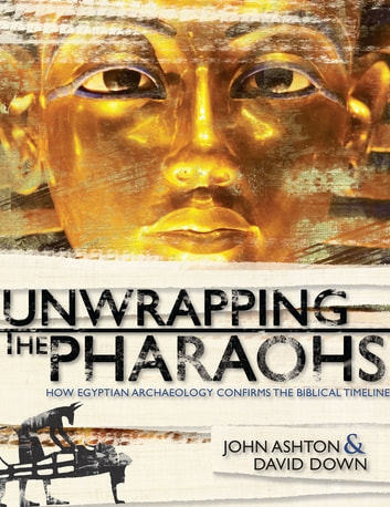 Unwrapping the Pharaohs - How Egyptian Archaeology Confirms the Biblical Timeline ebook by John Ashton,David Down