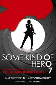 Some Kind of Hero - The Remarkable Story of the James Bond Films ebook by Matthew Field,Ajay Chowdhury,George Lazenby