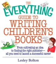 The Everything Guide To Writing Children's Books - From Cultivating an Idea to Finding the Right Publisher All You Need to Launch a Successful Career ebook by Lesley Bolton