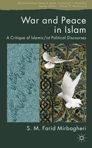 War and Peace in Islam - A Critique of Islamic/ist Political Discourses ebook by Dr SM Farid Mirbagheri