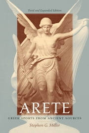 Arete: Greek Sports from Ancient Sources, Third and Expanded Edition ebook by Miller, Stephen G.