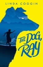 The Dog, Ray ebook by Linda Coggin