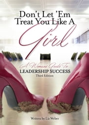 Don't Let 'Em Treat You Like A Girl: A Woman's Guide to Leadership Success ebook by Liz Weber CMC