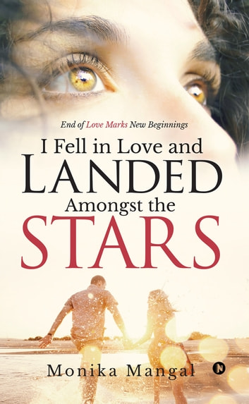 I Fell in Love and Landed Amongst the Stars - End of Love Marks New Beginnings ebook by Monika Mangal
