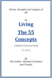 Living The 55 Concepts: A guide to conscious living - Stories, thoughts and snippets of life ebook by Michael Cavallaro and Friends