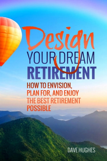 Design Your Dream Retirement: How to Envision, Plan For, and Enjoy the Best Retirement Possible ebook by Dave Hughes