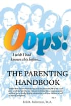OOPS! The Parenting Handbook ebook by Erik R. Robertson, M.A.