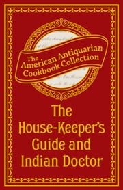 The House-Keeper's Guide and Indian Doctor ebook by American Antiquarian Cookbook Collection