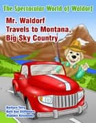 The Spectacular World of Waldorf: Mr. Waldorf Travels to Montana, Big Sky Country ebook by Barbara Terry, Beth Ann Stifflemire