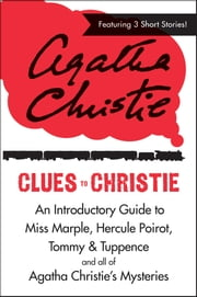 Clues to Christie - An Introductory Guide to Miss Marple, Hercule Poirot, Tommy & Tuppence and All of Agatha Christie's Mysteries ebook by Agatha Christie