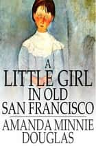 A Little Girl in Old San Francisco ebook by Amanda Minnie Douglas