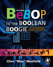 Bebop to the Boolean Boogie - An Unconventional Guide to Electronics ebook by Clive Maxfield