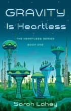 Gravity is Heartless - The Heartless Series, Book One ebook by Sarah Lahey