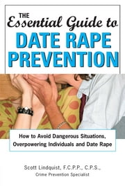 Essential Guide to Date Rape Prevention: How to Avoid Dangerous Situations, Overpowering Individuals and Date Rape ebook by Scott Lindquist
