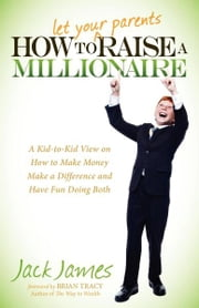 How to Let Your Parents Raise a Millionaire - A Kid-to-Kid View on How to Make Money Make a Difference and Have Fun Doing Both ebook by Jack James