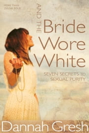 And the Bride Wore White - Seven Secrets to Sexual Purity ebook by Dannah K. Gresh