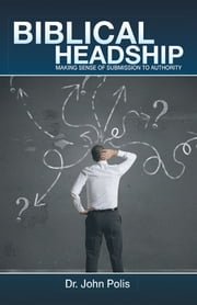 Biblical Headship - Making Sense of Submission to Authority ebook by John Polis