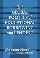 The Global Politics of Educational Borrowing and Lending ebook by Gita Steiner-Khamsi
