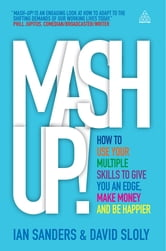 Mash-up!: How to Use Your Multiple Skills to Give You an Edge, Earn More Money and be Happier - How to Use Your Multiple Skills to Give You an Edge, Make Money and Be Happier ebook by Ian Sanders,David Sloly
