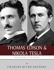 Thomas Edison and Nikola Tesla: The Pioneers of Electricity ebook by Charles River Editors