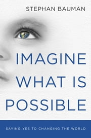 Imagine What Is Possible - Saying Yes to Changing the World ebook by Stephan Bauman