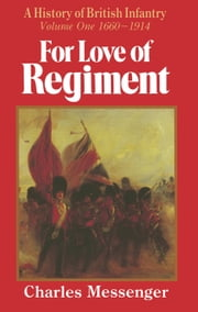For Love of Regiment - A History of British Infantry, Volume One, 1660-1914 ebook by Charles Messenger