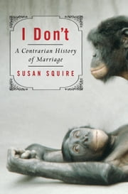 I Don't: A Contrarian History of Marriage - A Contrarian History of Marriage ebook by Susan Squire