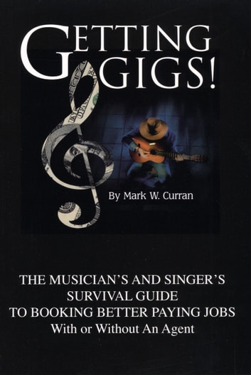 Getting Gigs! The Musician's and Singer's Survival Guide To Booking Better  Paying Jobs (With or Without An Agent)