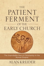 The Patient Ferment of the Early Church - The Improbable Rise of Christianity in the Roman Empire ebook by Alan Kreider