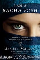 I Am a Bacha Posh - My Life as a Woman Living as a Man in Afghanistan ebook by Ukmina Manoori, Stephanie Lebrun, Peter E Chianchiano Jr. Jr.