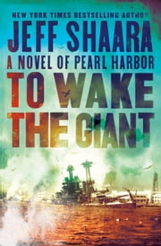 To Wake the Giant - A Novel of Pearl Harbor ebook by Jeff Shaara
