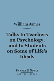 Talks to Teachers on Psychology, and to Students on Some of Life's Ideals (Barnes & Noble Digital Library) ekitaplar by William James