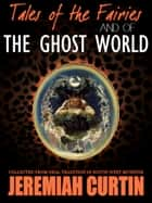 Tales Of The Fairies And Of The Ghost World ebook by Jeremiah Curtin