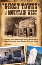 Ghost Towns of the Mountain West - Your Guide to the Hidden History and Old West Haunts of Colorado, Wyoming, Idaho, Montana, Utah, and ebook by Philip Varney