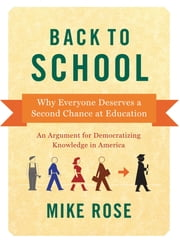 Back to School - Why Everyone Deserves A Second Chance at Education ebook by Mike Rose