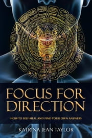Focus for Direction - How to Self-Heal and Find Your Own Answers eBook by Katrina Jean Taylor