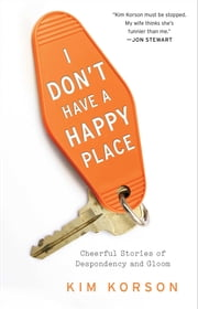 I Don't Have a Happy Place - Cheerful Stories of Despondency and Gloom ebook by Kim Korson