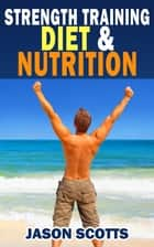 Strength Training Diet & Nutrition : 7 Key Things To Create The Right Strength Training Diet Plan For You - Diet Tips for Weight Training ebook by
