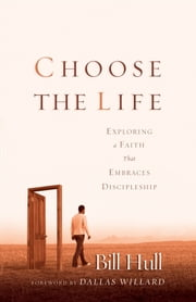Choose the Life - Exploring a Faith that Embraces Discipleship ebook by Bill Hull,Dallas Willard