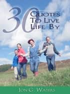Thirty Quotes to Live Life By ebook by Jon G. Waters