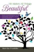 He Makes All Things Beautiful ebook by Marvita Franklin