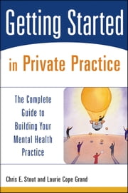 Getting Started in Private Practice - The Complete Guide to Building Your Mental Health Practice ebook by Chris E. Stout,Laurie C. Grand