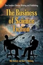 The Business of Science Fiction - Two Insiders Discuss Writing and Publishing ebook by Mike Resnick, Barry N. Malzberg