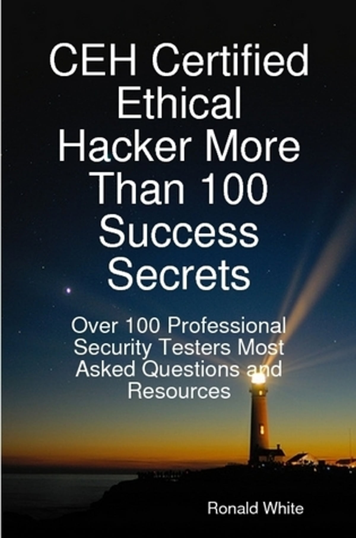 Ceh certified ethical hacker more than 100 success secrets over ceh certified ethical hacker more than 100 success secrets over 100 professional security testers most asked questions and resources ebook by ronald white 1betcityfo Images