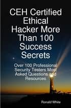 CEH Certified Ethical Hacker More Than 100 Success Secrets: Over 100 Professional Security Testers Most Asked Questions and Resources eBook by Ronald White